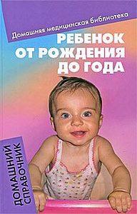 Ребенок от рождения до года:домашний справочник