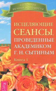 Исцеляющие сеансы, проведенные академиком Г. Н. Сытиным. Книга 1 фото